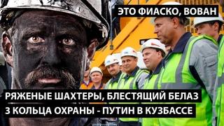 Путин в Кузбассе - это фиаско. РЯЖЕНЫЕ ШАХТЕРЫ, БЛЕСТЯЩИЙ БЕЛАЗ, 3 КОЛЬЦА ОХРАНЫ И ПОКАЗУХА