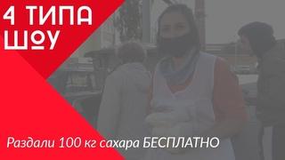 4 ТИПА ШОУ // РАЗДАЛИ БЕСПЛАТНО 100КГ САХАРА