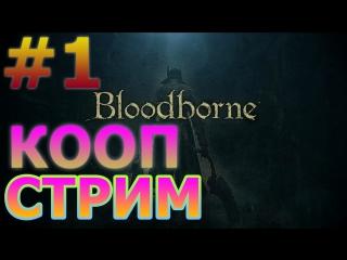 BLOODBORNE КООПЕРАТИВНЫЙ СТРИМ НА PS4 PRO #1 - МЯСО НАЧИНАЕТСЯ