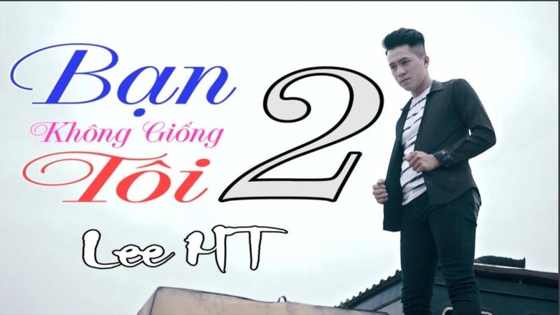 Bạn Không Giống Tôi 2 ( BKGT2 ) - Lee HT ( MV Full HD ) Mình Từ Nghèo Khó Đi Lên Sang Giàu