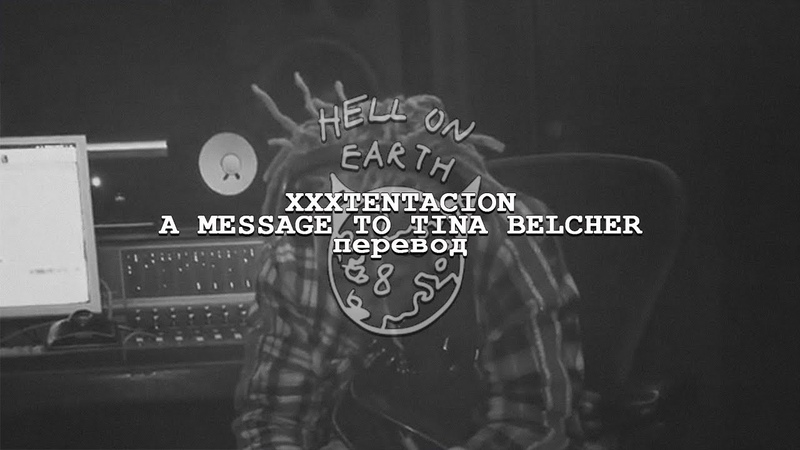 Xxxtentacion a message to tina belcher перевод hell on earth