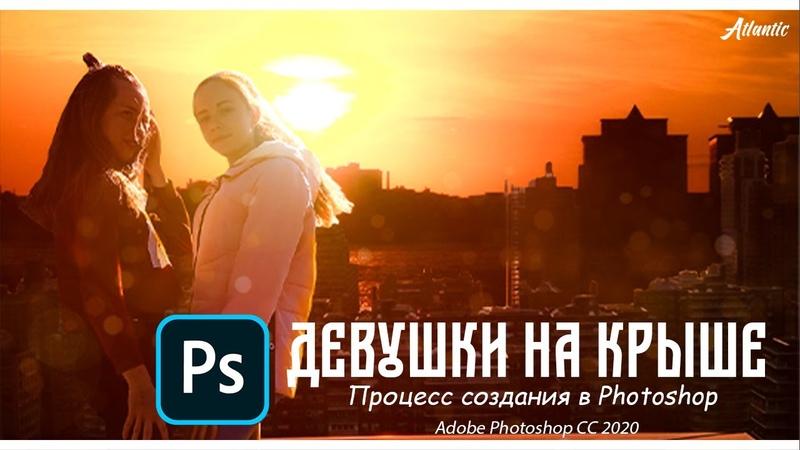 ДЕВУШКИ на Крыше Процесс СОЗДАНИЯ в Photosop