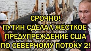 Срочно! Путин сделал последнее предупреждение США по Северному потоку 2!