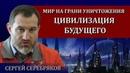 Мир на грани уничтожения. Цивилизация будущего / Сергей Серебряков