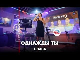 Слава - Однажды Ты (LIVE @ Авторадио)