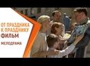 От праздника к празднику - Фильм Русские мелодрамы. Российские фильмы и сериалы