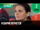 И шарик вернется 2 серия - Мелодрама Фильмы и сериалы Русские мелодрамы 1080 HD