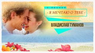 Для вас поёт Владислав Туманов  - Я мечтаю о тебе 2021
