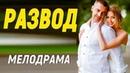 Пронзительный фильм!! РАЗВОД - Русские мелодрамы новинки смотреть онлайн.